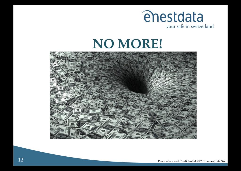 NO MORE!! Proprietary and Confidential. © 2013 e...