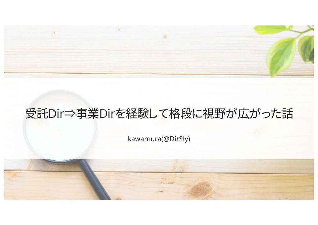 受託Dir⇒事業Dirを経験して格段に視野が広がった話 kawamura(@DirSly)