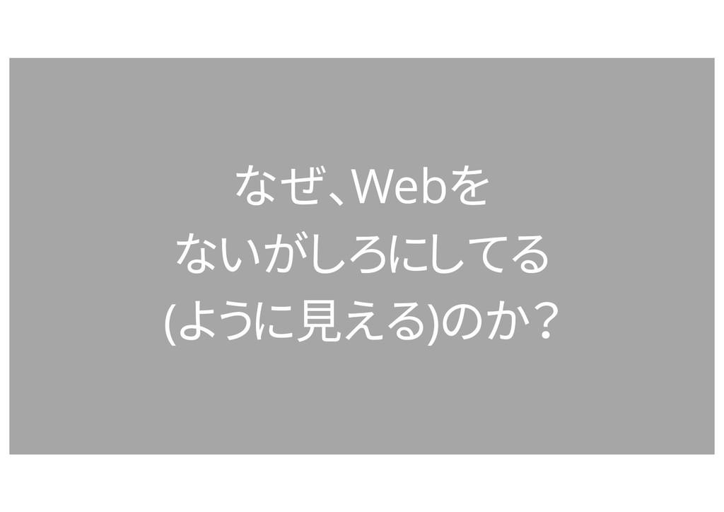 なぜ、Webを ないがしろにしてる (ように見える)のか?