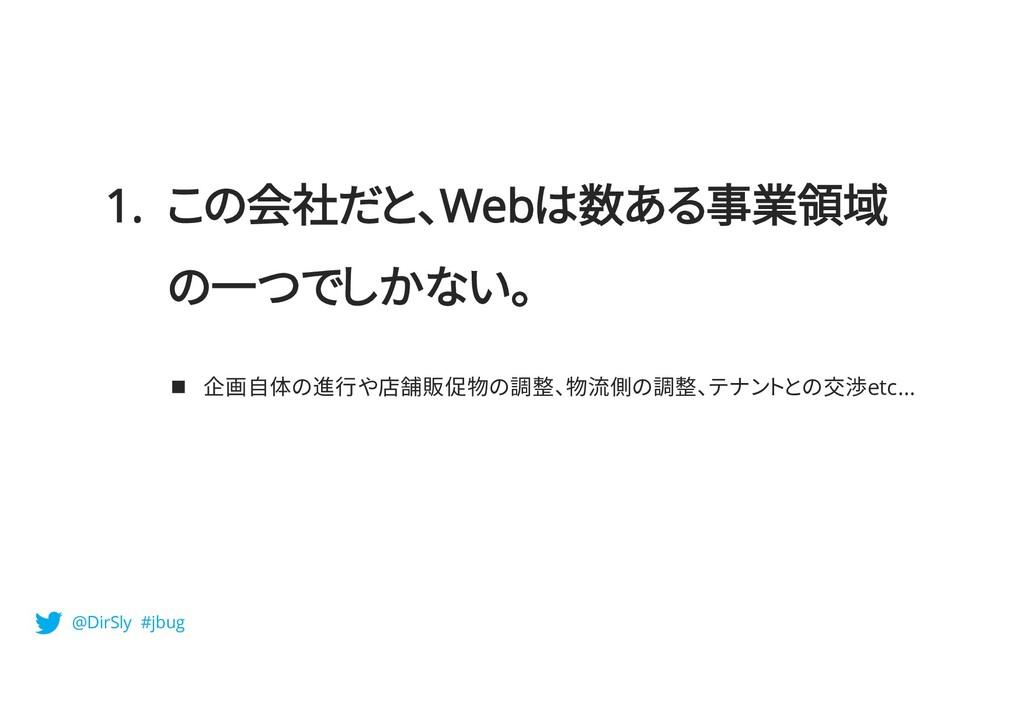 1. この会社だと、Webは数ある事業領域 の一つでしかない。 n 企画自体の進行や店舗販促物...
