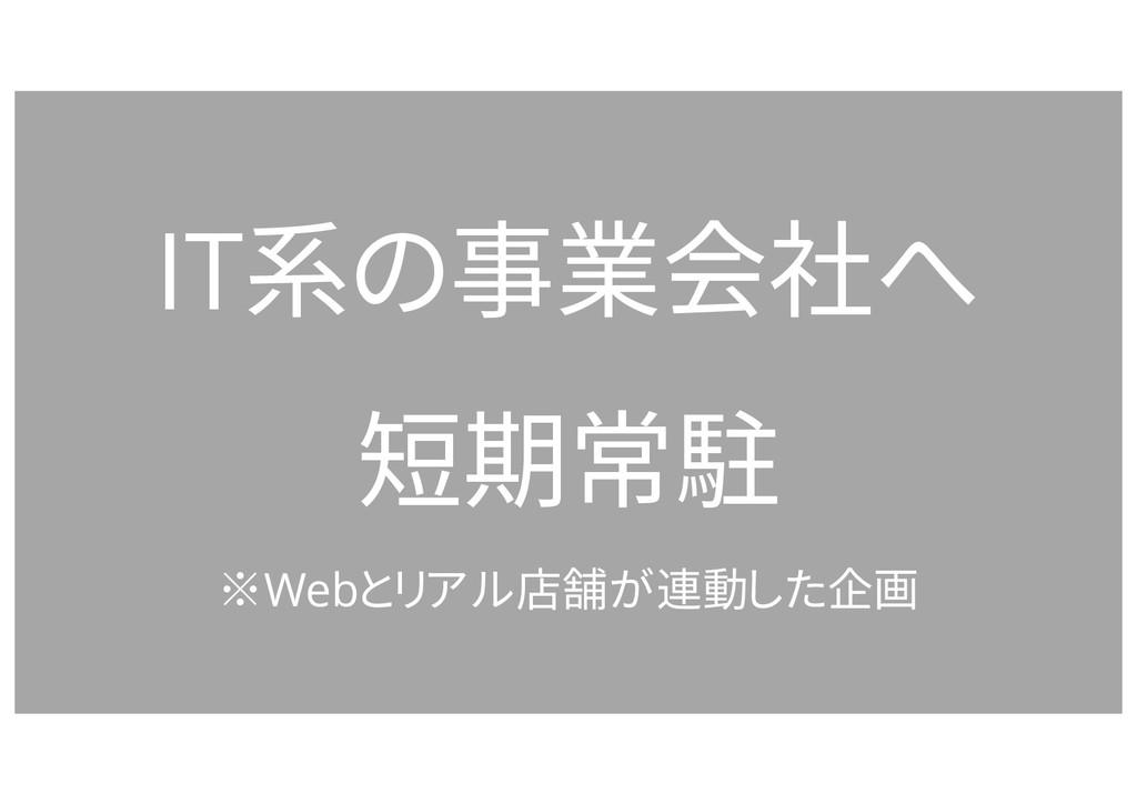 IT系の事業会社へ 短期常駐 ※Webとリアル店舗が連動した企画