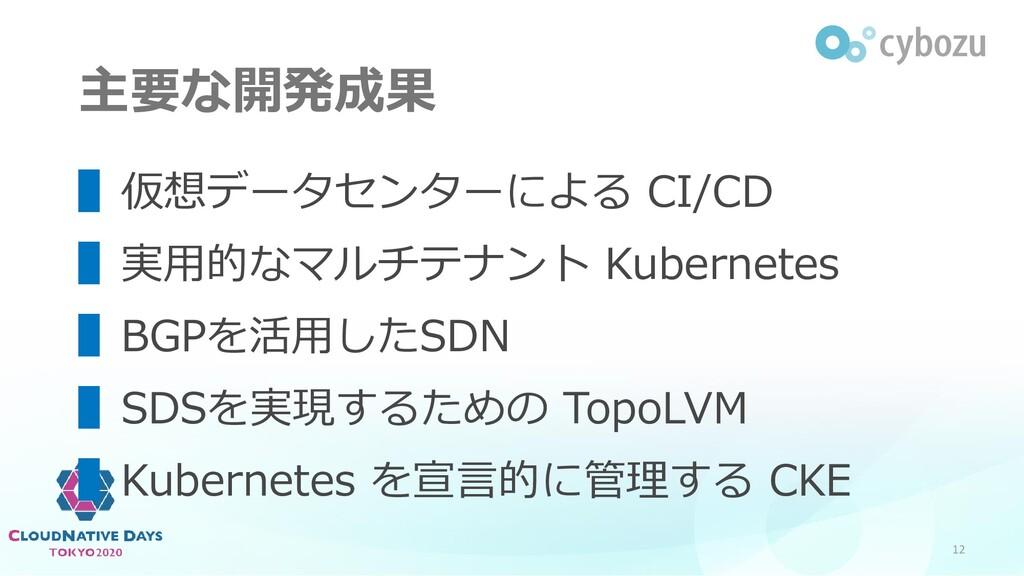 主要な開発成果 12 ▌仮想データセンターによる CI/CD ▌実用的なマルチテナント Kub...
