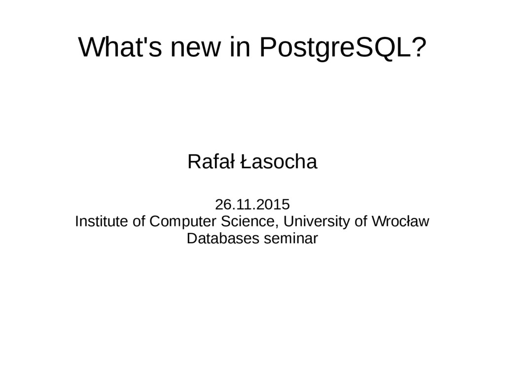 What's new in PostgreSQL? Rafał Łasocha 26.11.2...