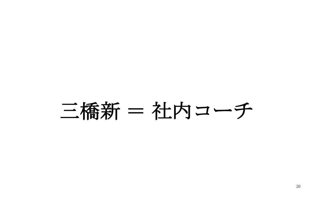 三橋新 = 社内コーチ 26