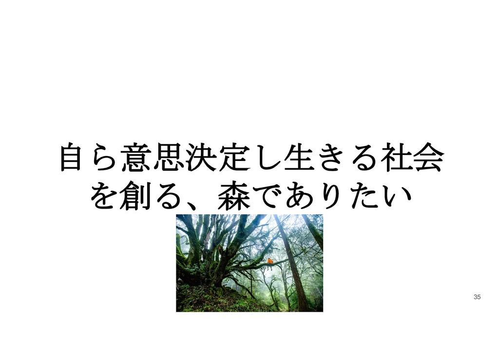 自ら意思決定し生きる社会 を創る、森でありたい 35
