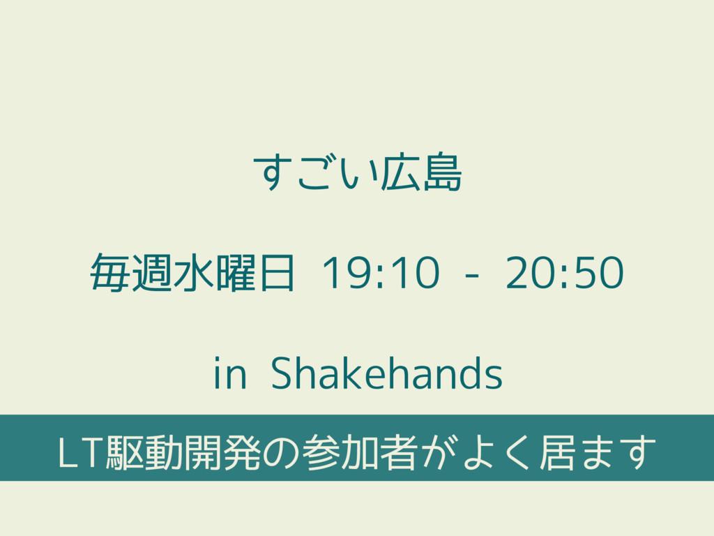 すごい広島 毎週水曜日 19:10 - 20:50 in Shakehands LT駆動開発の...
