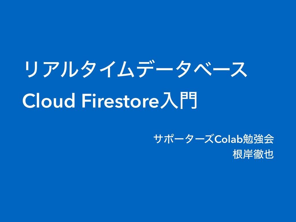 ϦΞϧλΠϜσʔλϕʔε Cloud Firestoreೖ αϙʔλʔζColabษڧձ ...