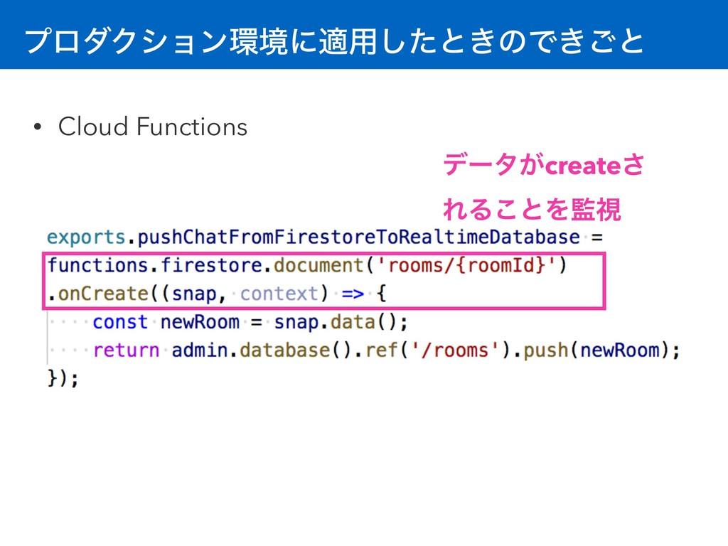 ϓϩμΫγϣϯڥʹద༻ͨ͠ͱ͖ͷͰ͖͝ͱ • Cloud Functions σʔλ͕cre...