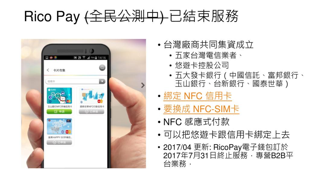 Rico Pay (全民公測中) 已結束服務 • 台灣廠商共同集資成立 • 五家台灣電信業者、...