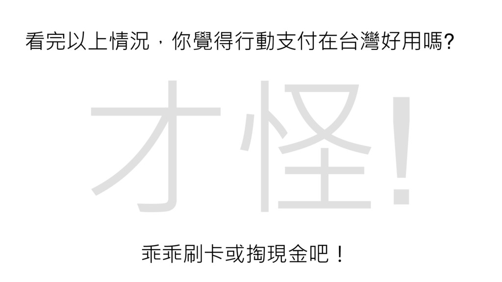 看完以上情況,你覺得行動支付在台灣好用嗎? 乖乖刷卡或掏現金吧!