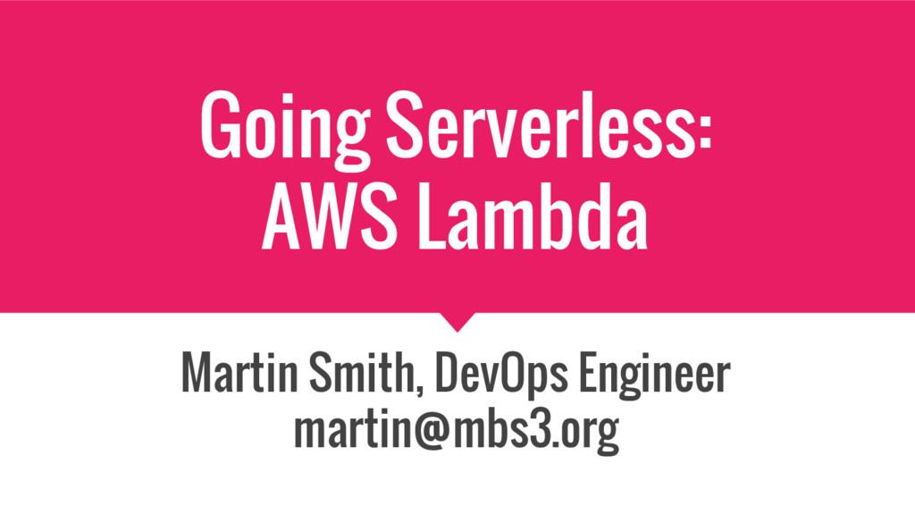 Going Serverless: AWS Lambda Martin Smith, DevO...