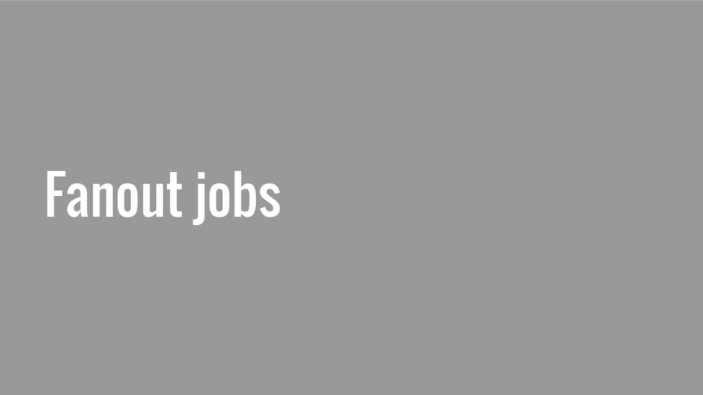 Fanout jobs