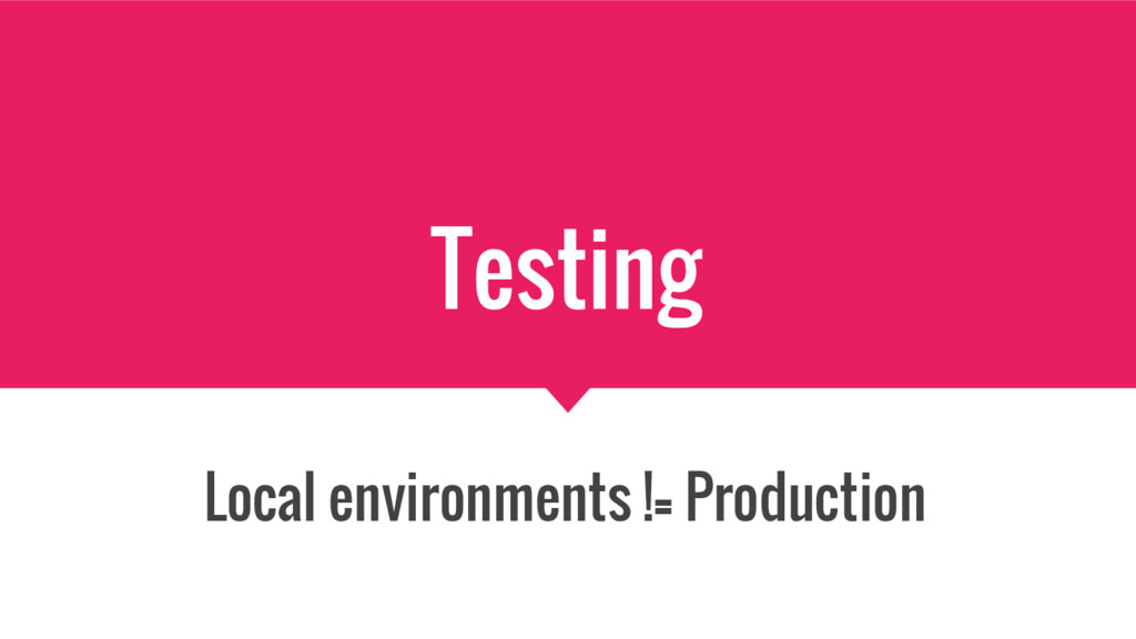 Testing Local environments != Production
