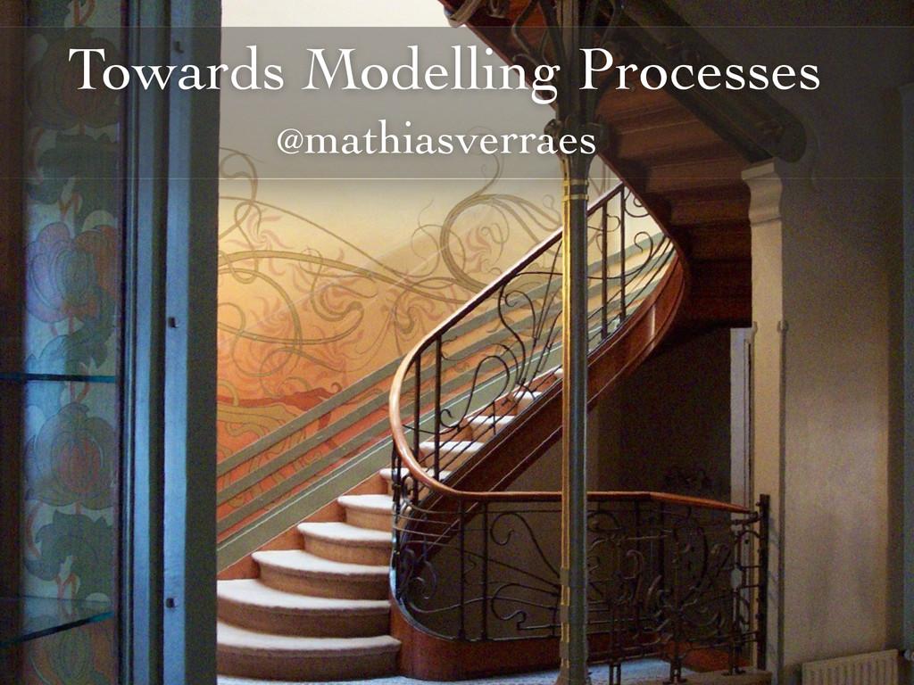 Towards Modelling Processes @mathiasverraes