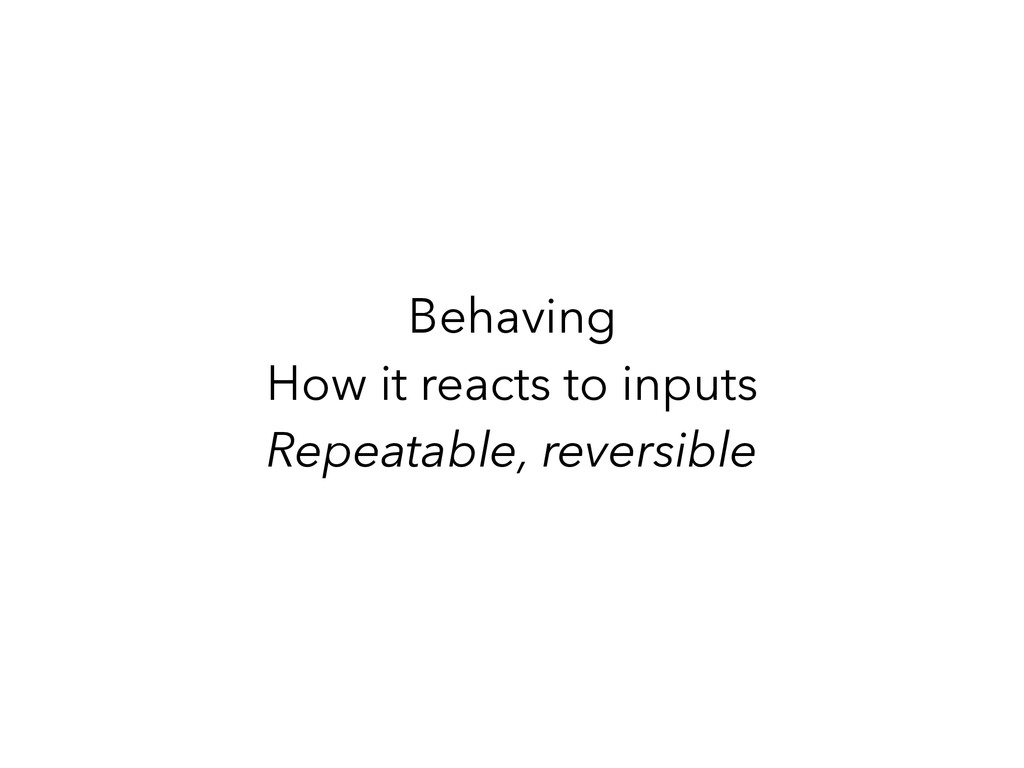 Behaving How it reacts to inputs Repeatable, re...