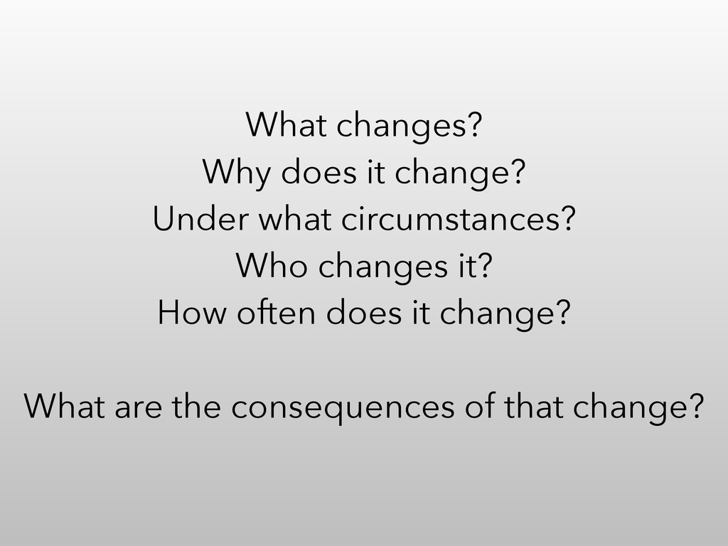 What changes? Why does it change? Under what ci...