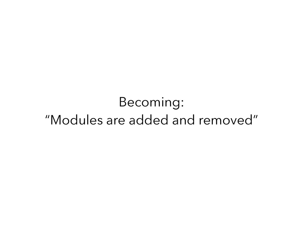 "Becoming: ""Modules are added and removed"""