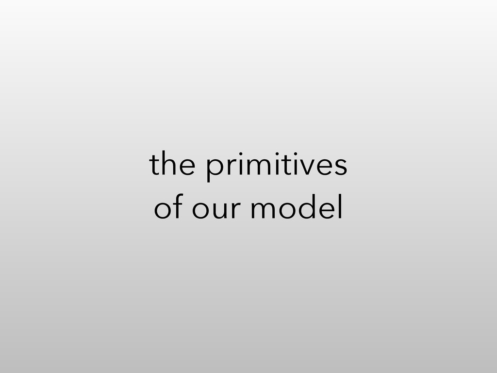 the primitives of our model