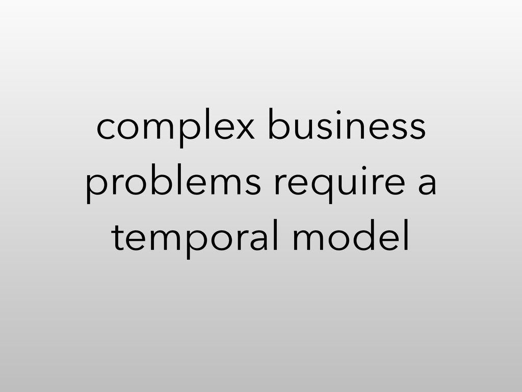 complex business problems require a temporal mo...