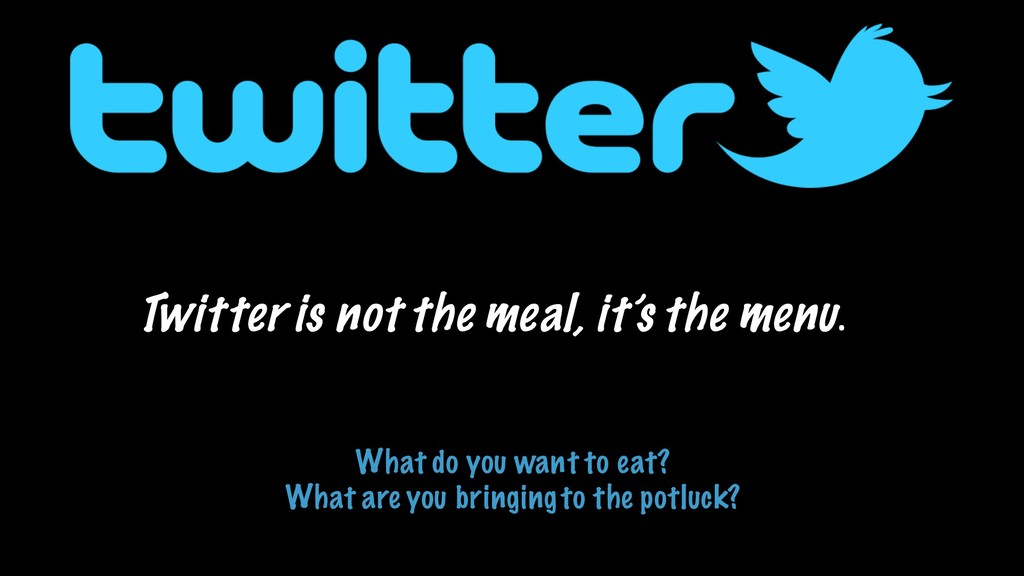 Twitter is not the meal, it's the menu. What do...