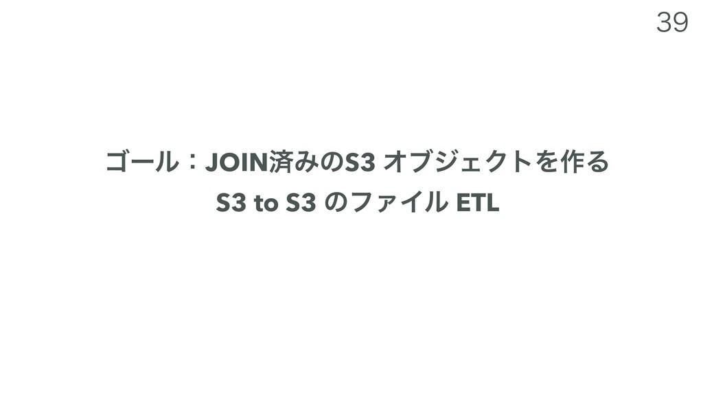 ΰʔϧɿJOINࡁΈͷS3 ΦϒδΣΫτΛ࡞Δ S3 to S3 ͷϑΝΠϧ ETL