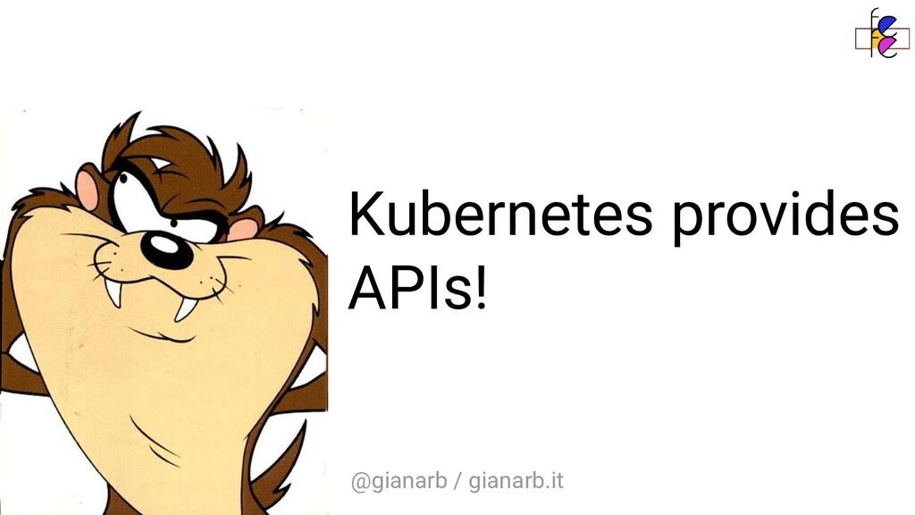 @gianarb / gianarb.it Kubernetes provides APIs!