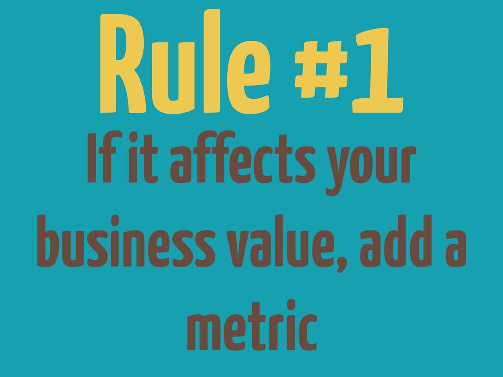 If it affects your business value, add a metric...