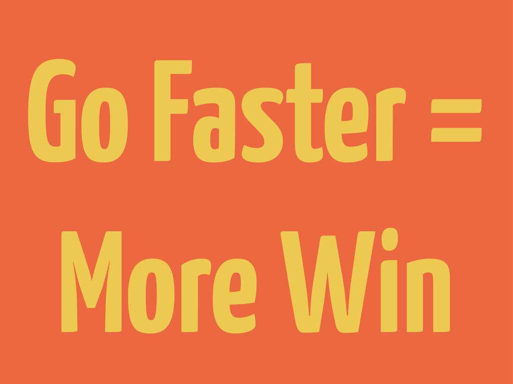 Go Faster = More Win