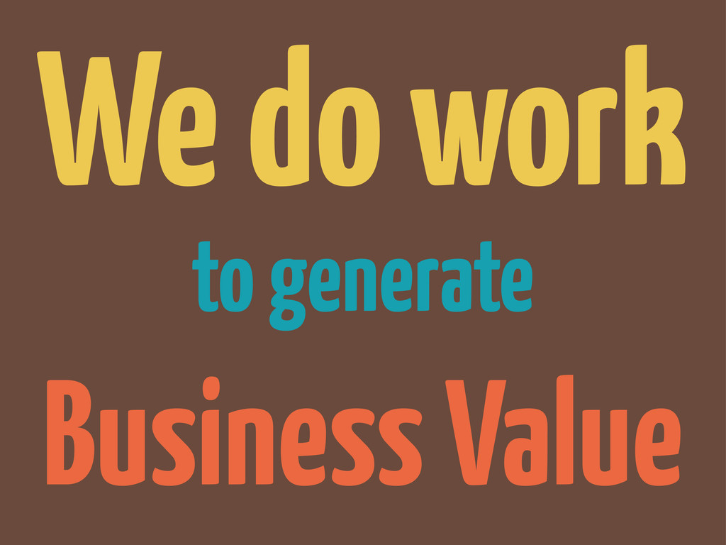 to generate We do work Business Value
