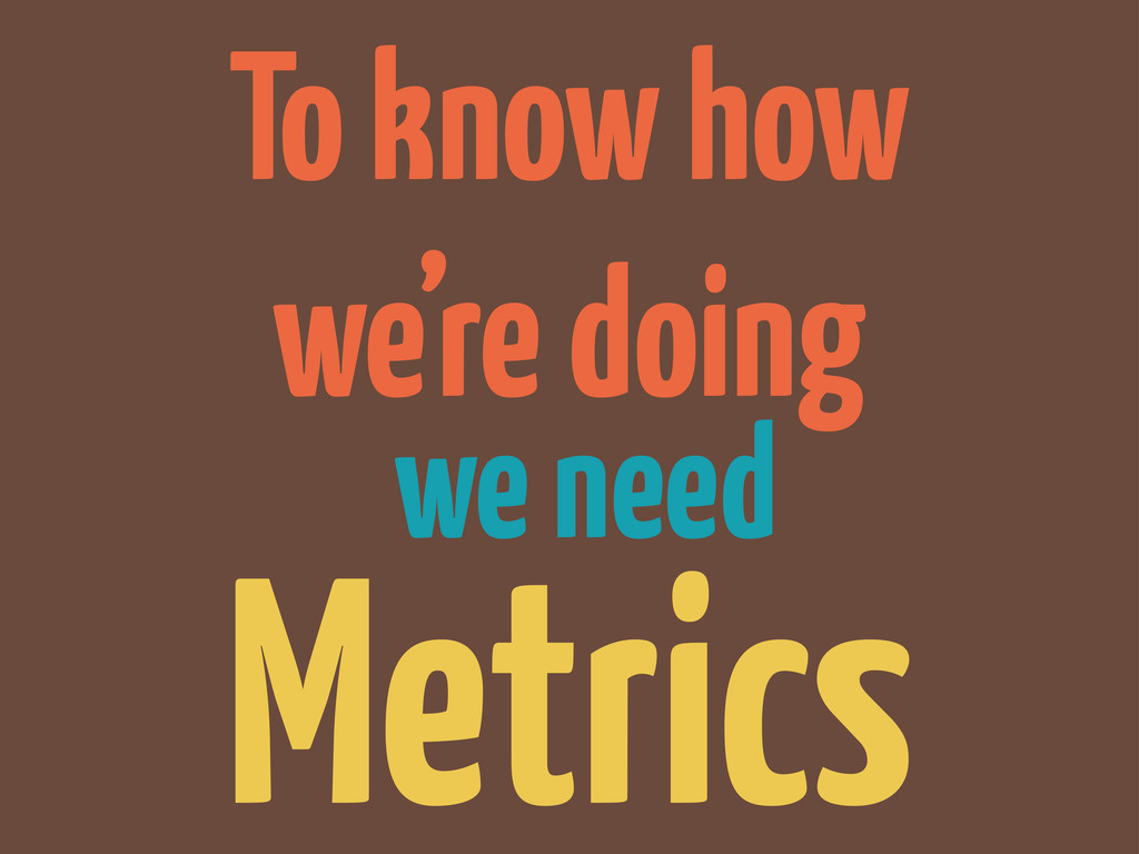 To know how we're doing we need Metrics