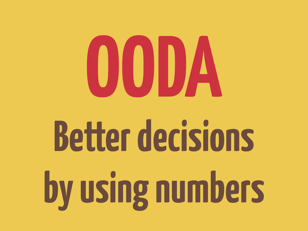 Better decisions by using numbers OODA