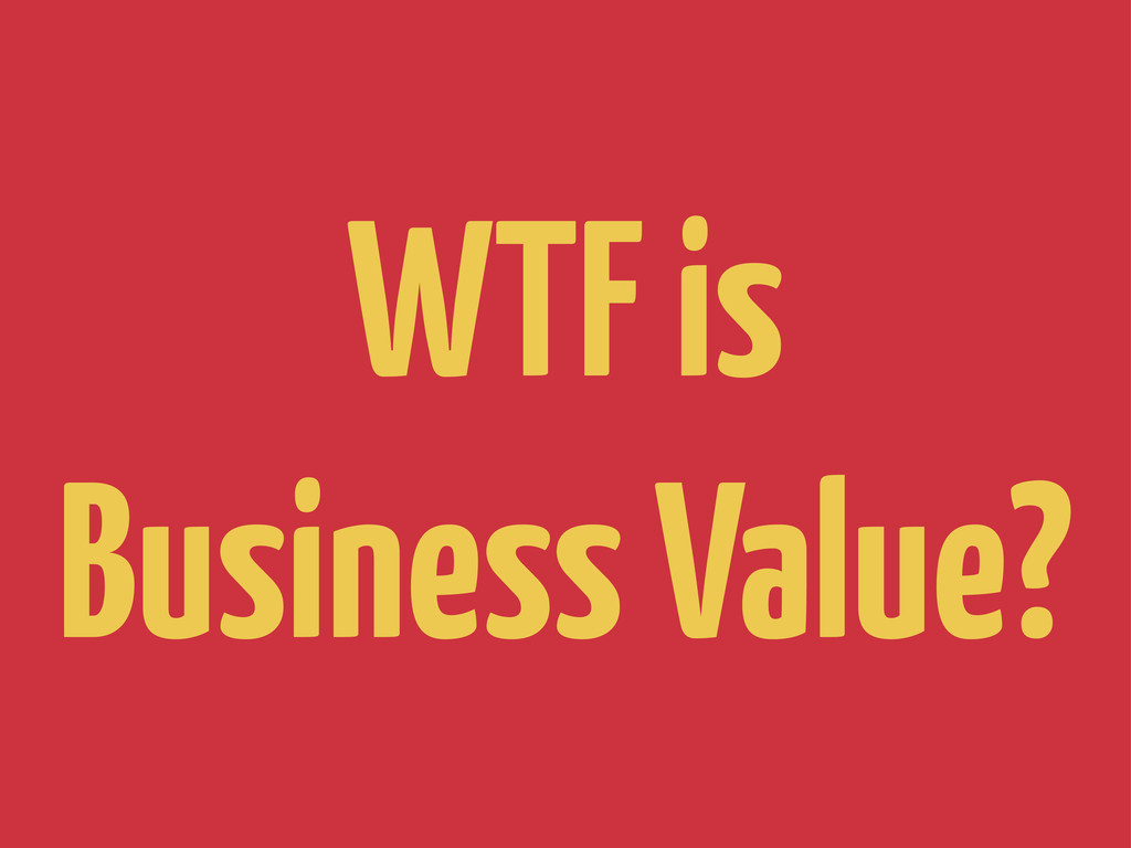 WTF is Business Value?