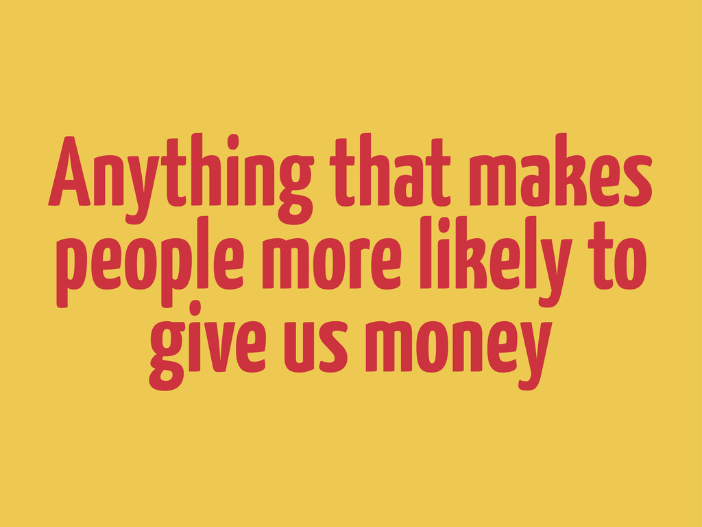 Anything that makes people more likely to give ...