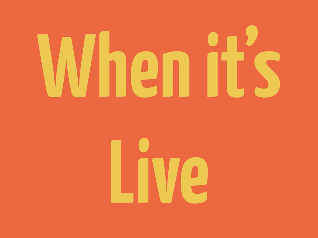 When it's Live