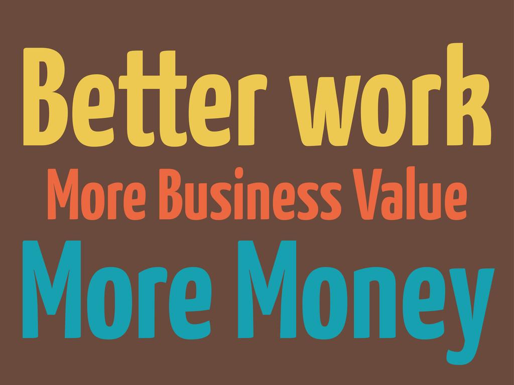 More Business Value More Money Better work