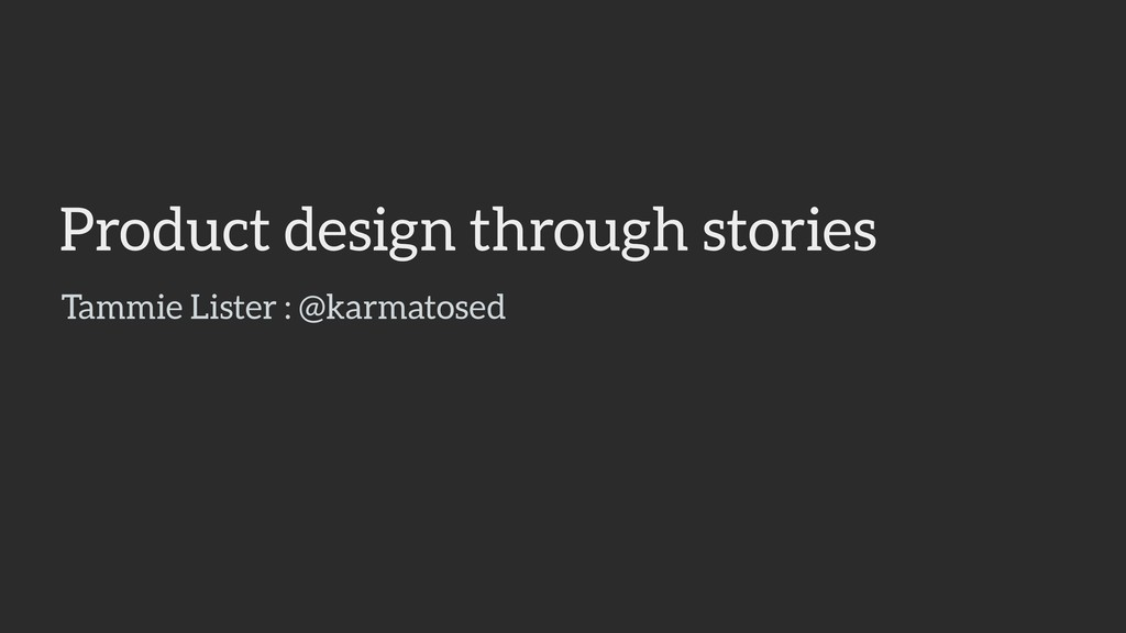 Product design through stories Tammie Lister : ...