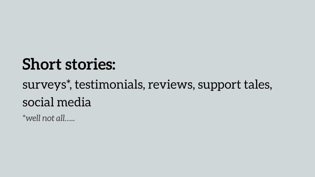 Short stories: surveys*, testimonials, reviews,...