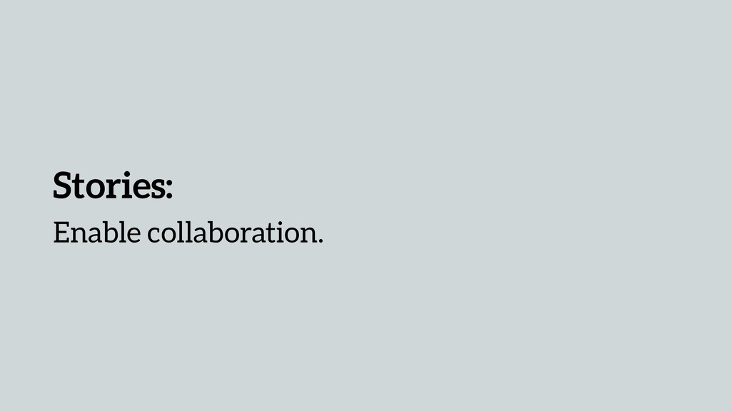 Stories: Enable collaboration.
