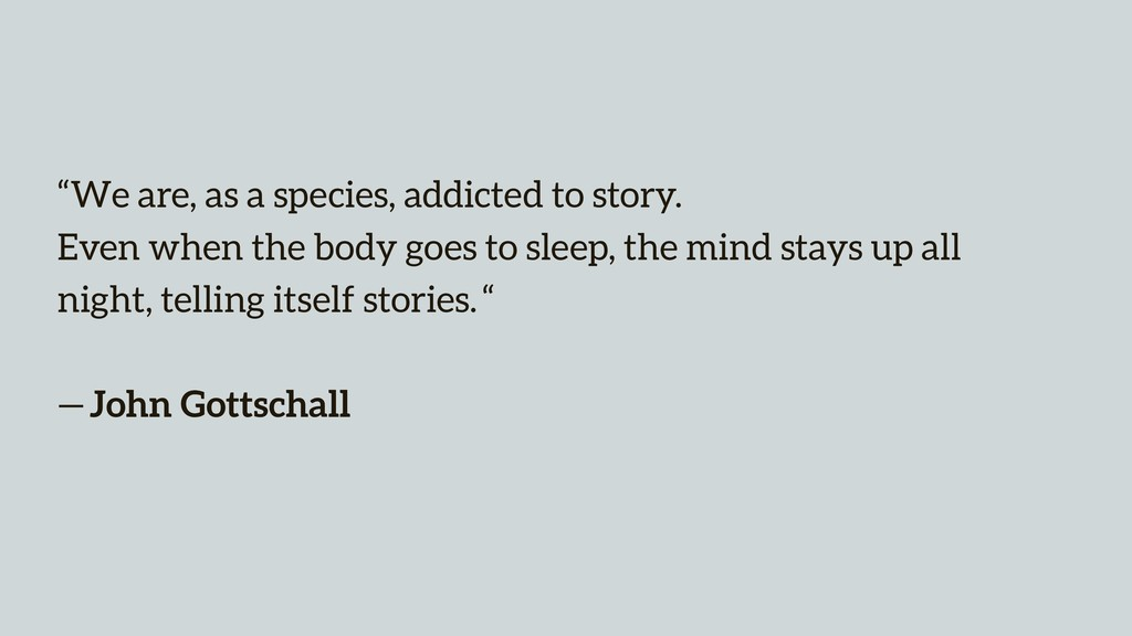 """We are, as a species, addicted to story. 