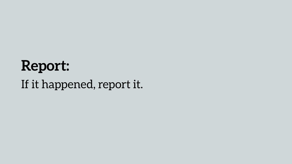 Report: If it happened, report it.