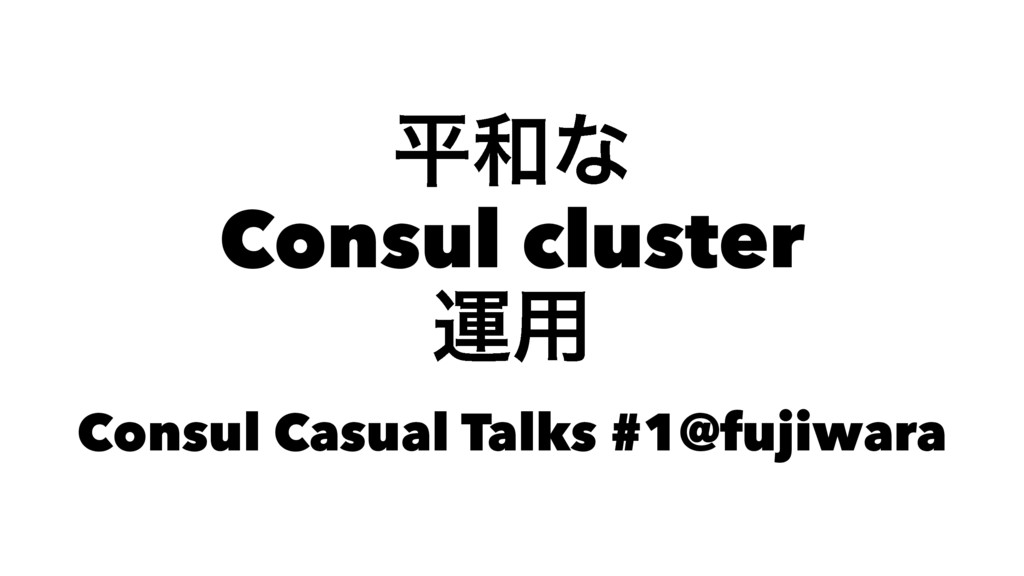 ฏ࿨ͳ Consul cluster ӡ༻ Consul Casual Talks #1@fu...