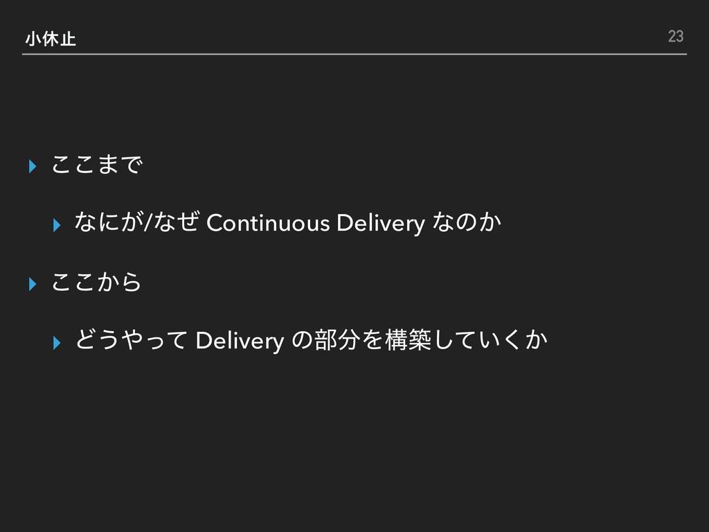খٳࢭ ▸ ͜͜·Ͱ ▸ ͳʹ͕/ͳͥ Continuous Delivery ͳͷ͔ ▸ ͜...