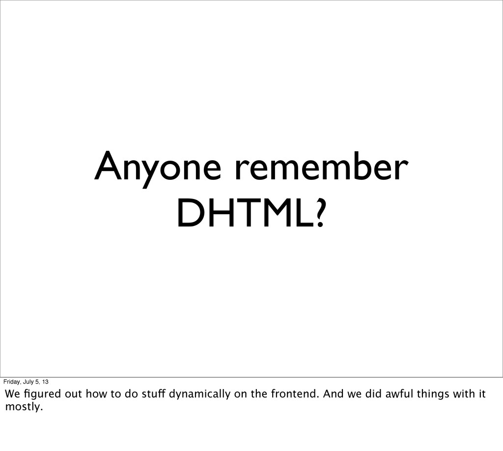 Anyone remember DHTML? Friday, July 5, 13 We fig...