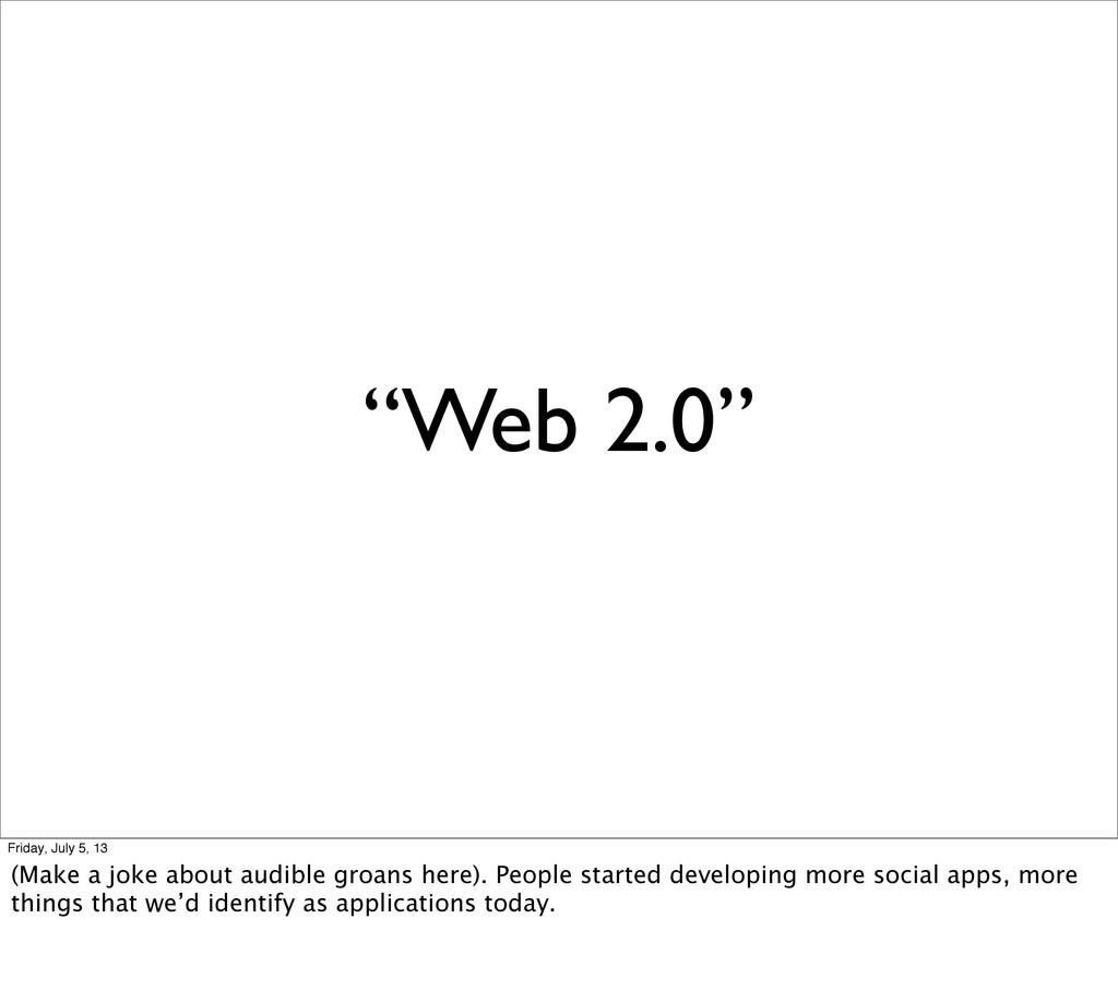 """""""Web 2.0"""" Friday, July 5, 13 (Make a joke about..."""
