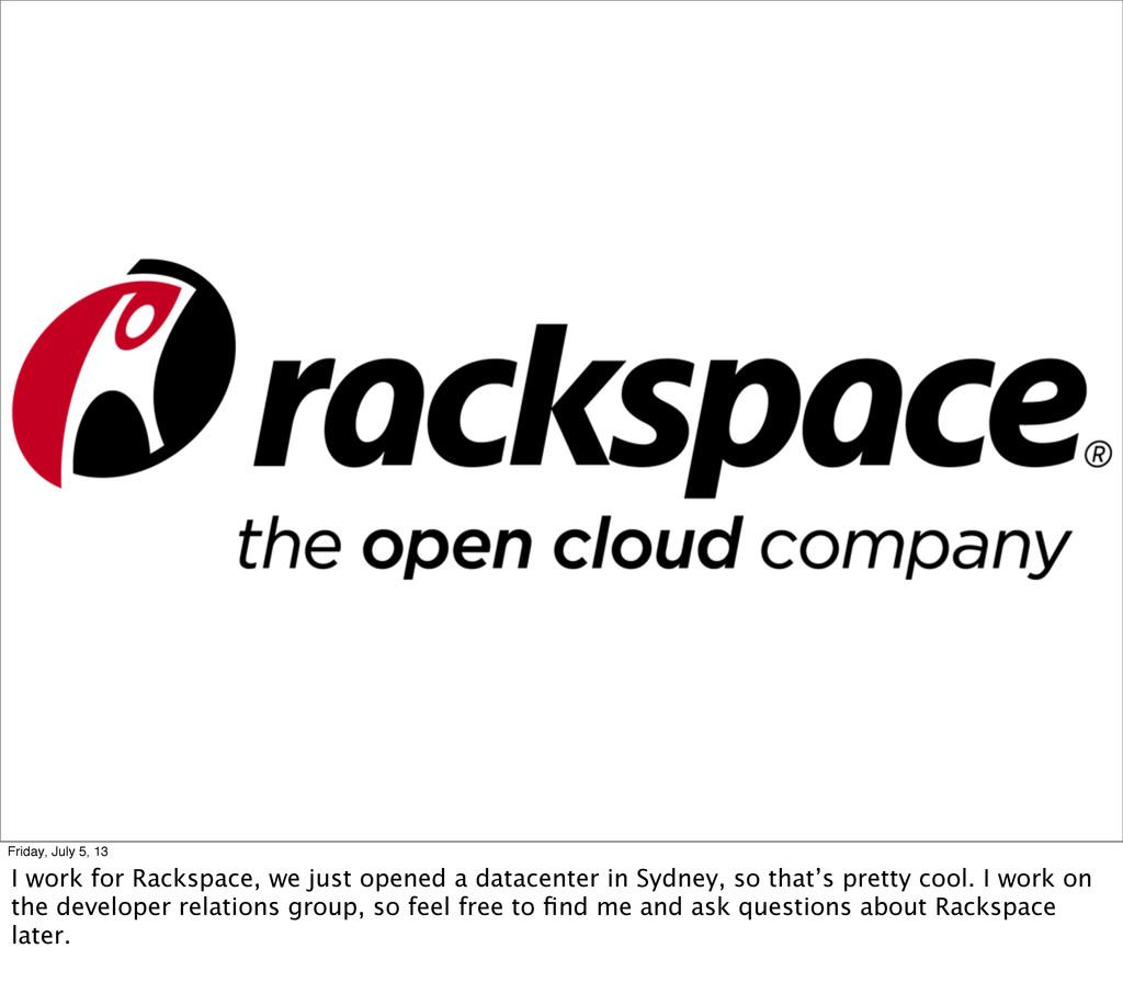 Friday, July 5, 13 I work for Rackspace, we jus...