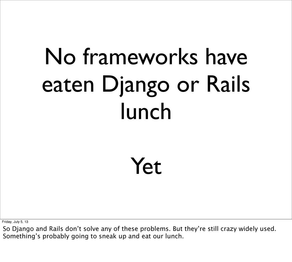 No frameworks have eaten Django or Rails lunch ...