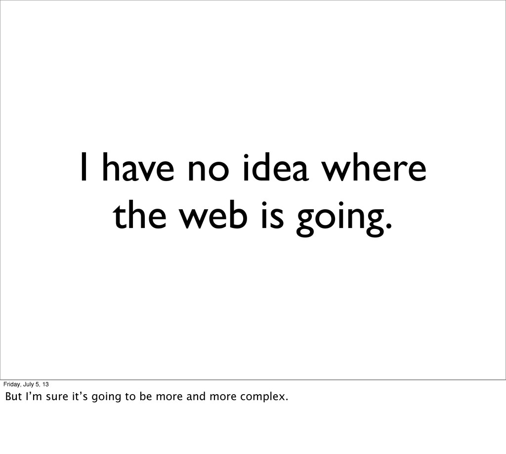 I have no idea where the web is going. Friday, ...