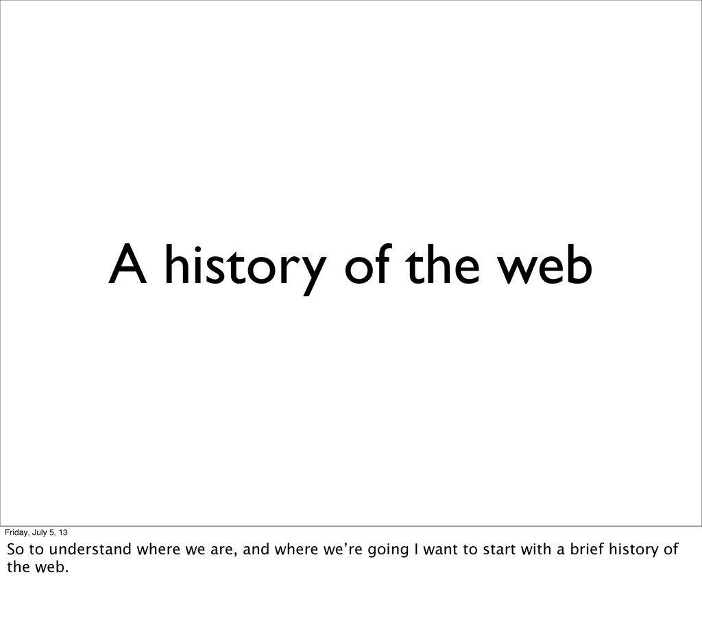 A history of the web Friday, July 5, 13 So to u...