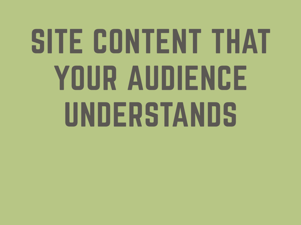 SITE CONTENT THAT YOUR AUDIENCE UNDERSTANDS
