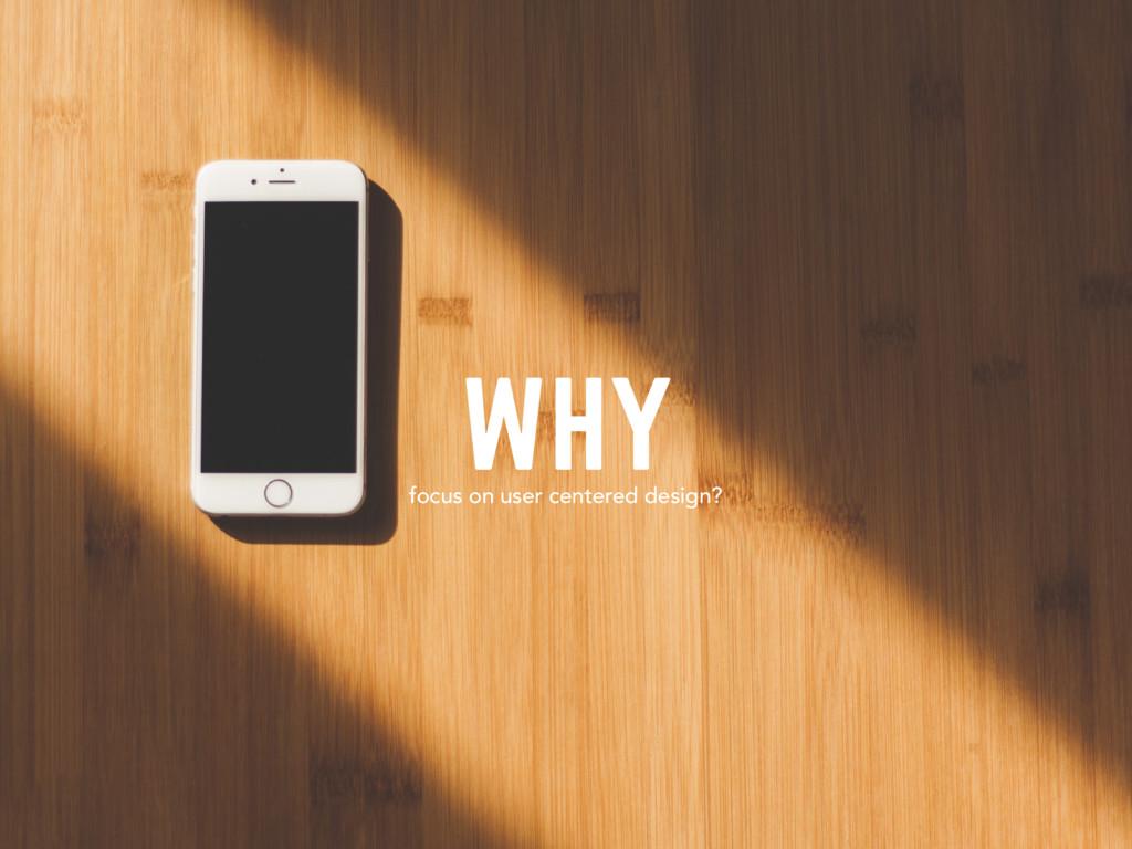 WHY focus on user centered design?